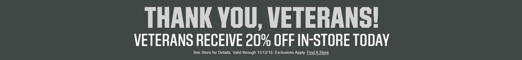 Thank You, Veterans! Veterans Receive 20% Off In-Store Today - See Store For Details. Valid through 11/12/18. Exclusions Apply. Find a Store