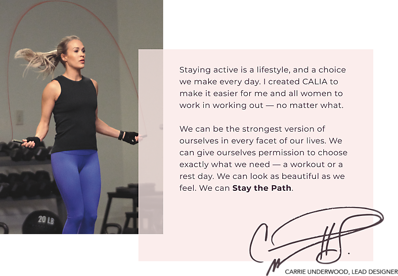 CALIA™ By Carrie Underwood - Staying active is a lifestyle, and a choice we make every day. I created CALIA to make it easier for me and all women to work in working out - no matter what. We can be the strongest version of ourselves in every facet of our lives. WE can give ourselves permission to choose exactly what we need - a workout or a rest day. We can look as beautiful as we feel. We can Stay the Path. Carrie Underwood -Lead Designer.