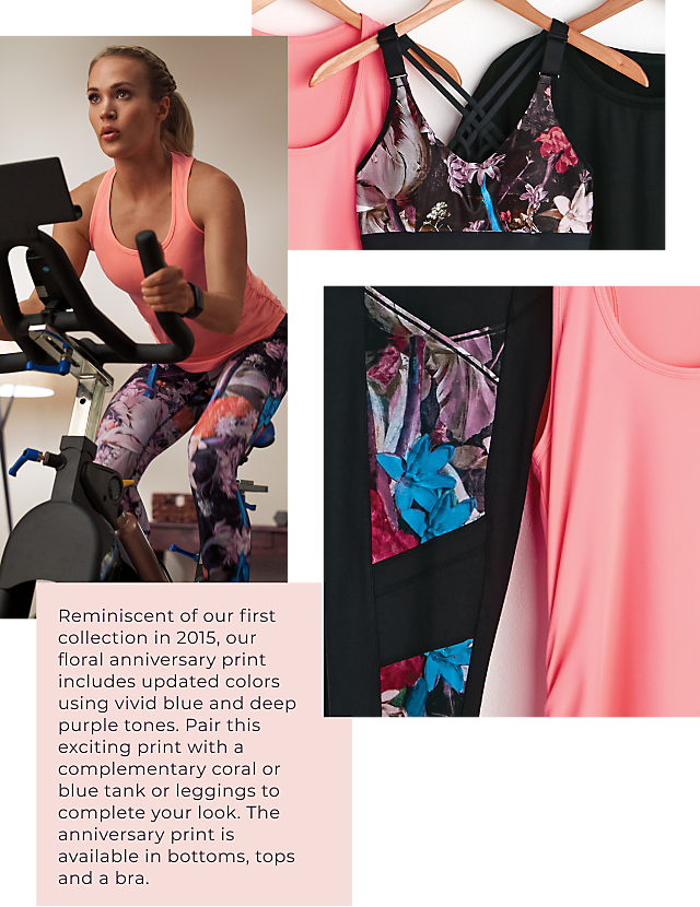 Reminiscent of our first collection in 2015, our floral anniversary print includes updated colors using vivid blue and deep purple tones.Pair this exciting print witha complimentary coral or blue tank or leggings to complete your look. The anniversary print is available in bottoms, tops and a bra.