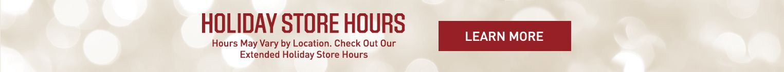 Hours May Vary By Location. Check Out Our Extended Holiday Store Hours