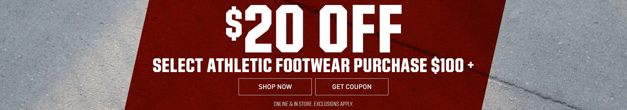 $20 Off Select Athletic Footwear & Cleats $100+ - Online & In Store. Exclusions Apply.