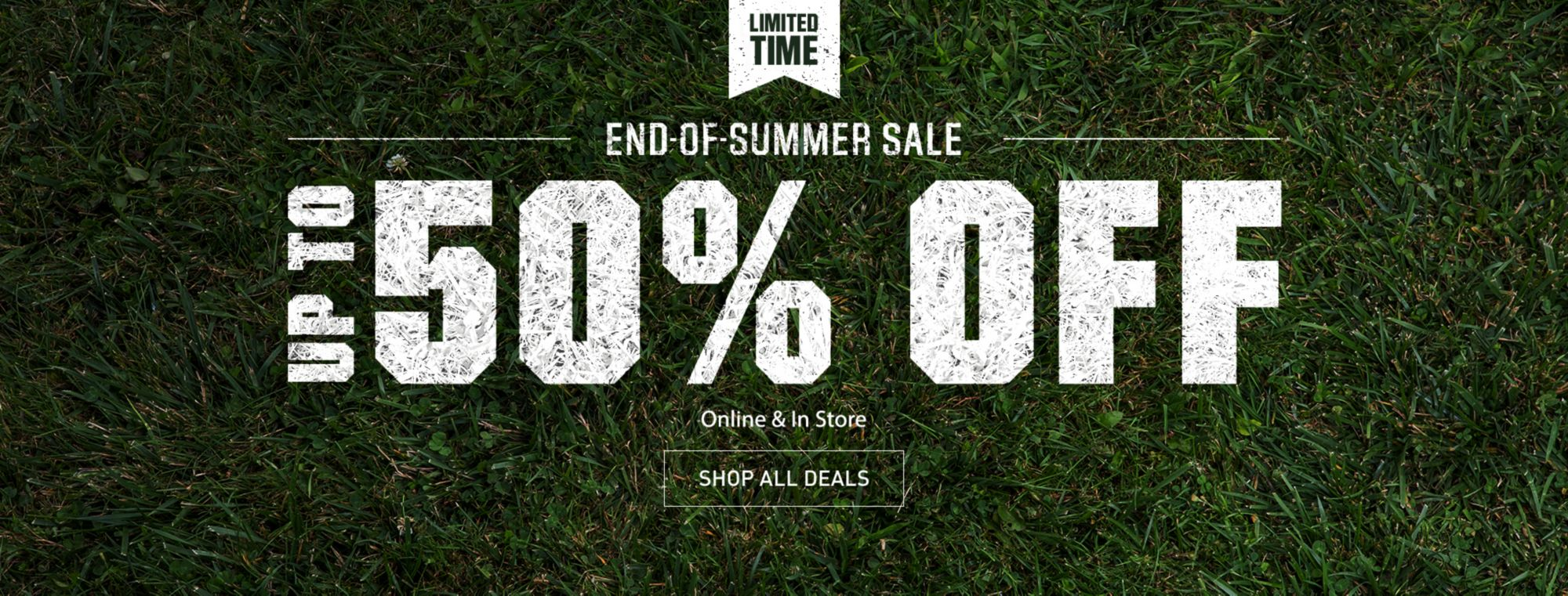 Limited Time End of Summer Sale - Up to 50% Off - Online & In Store - Shop All Deals