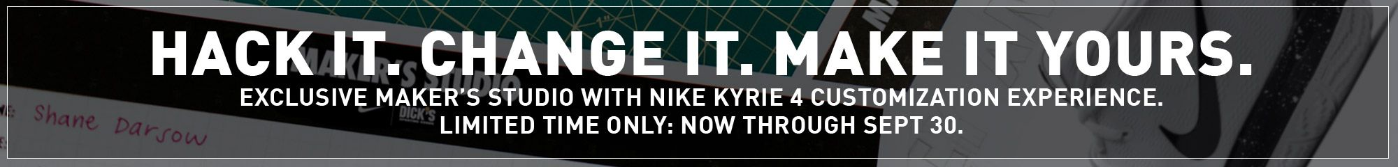 Hack it. Change it. Make it Yours. Exclusive Maker's Studio with NIKE Kyrie 4 customization experience. Limited time only: Now through Sept 30.
