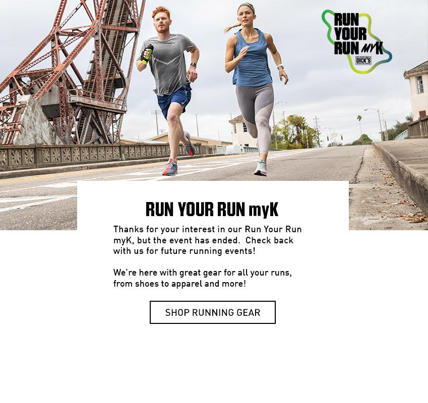 RUN YOUR RUN myK Thanks for your interest in our Run Your Run myK, But the event has ended. Check back with us for future running events! We're here with great gear for all your runs, from shoes to apparel and more!