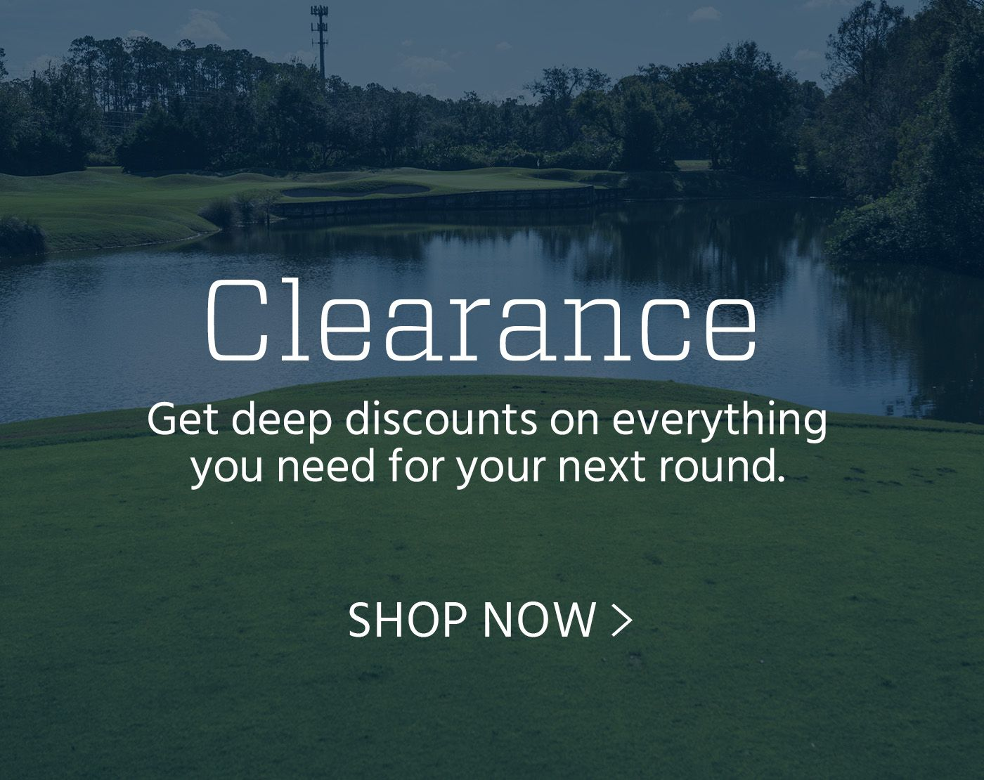 Get deep discountsl on everything you need for your next roung - Shop Clearance Now
