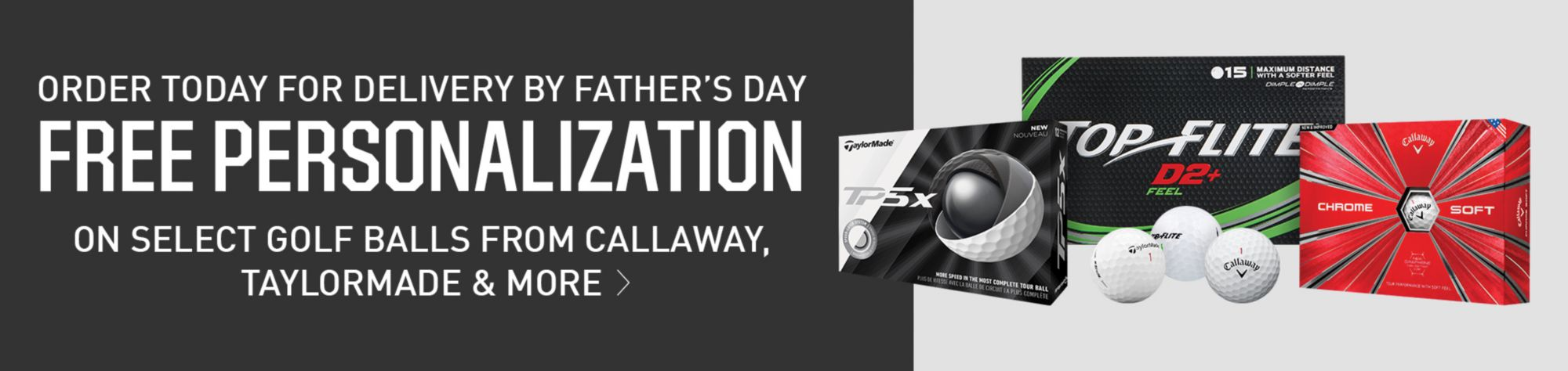 Order Today For Delivery By Father's Day - Free Personalization, on select golf balls from callaway, taylormade & more