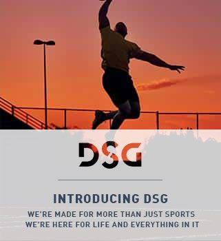 DSG | INTRODUCING DSG WE'RE MADE FOR MORE THAN JUST SPORTS WE'RE MADE FOR LIFE AND EVERYTHING IN IT
