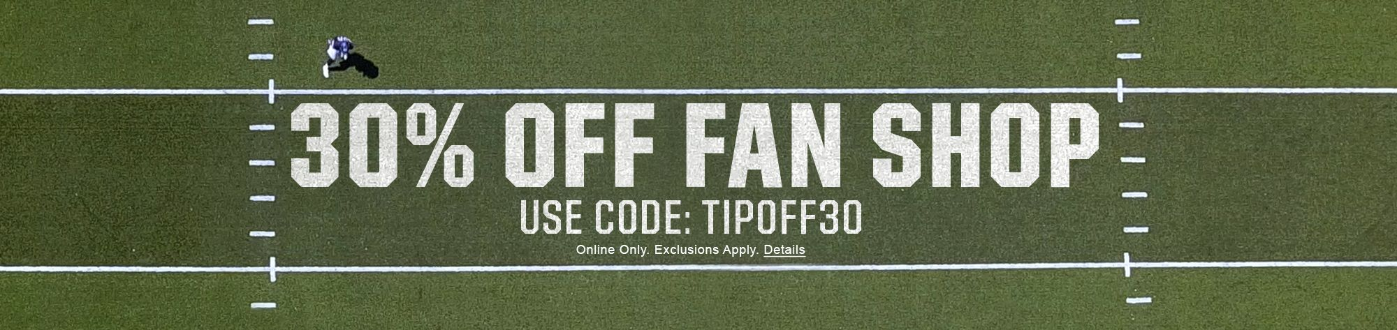 30% OFF FAN SHOP USE CODE: TIPOFF30 Online Only. Exclusions Apply. Details