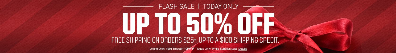 Today Only - Up to 50% Off - Free Shipping On Orders of $25+ | Up to a $100 Shipping Credit